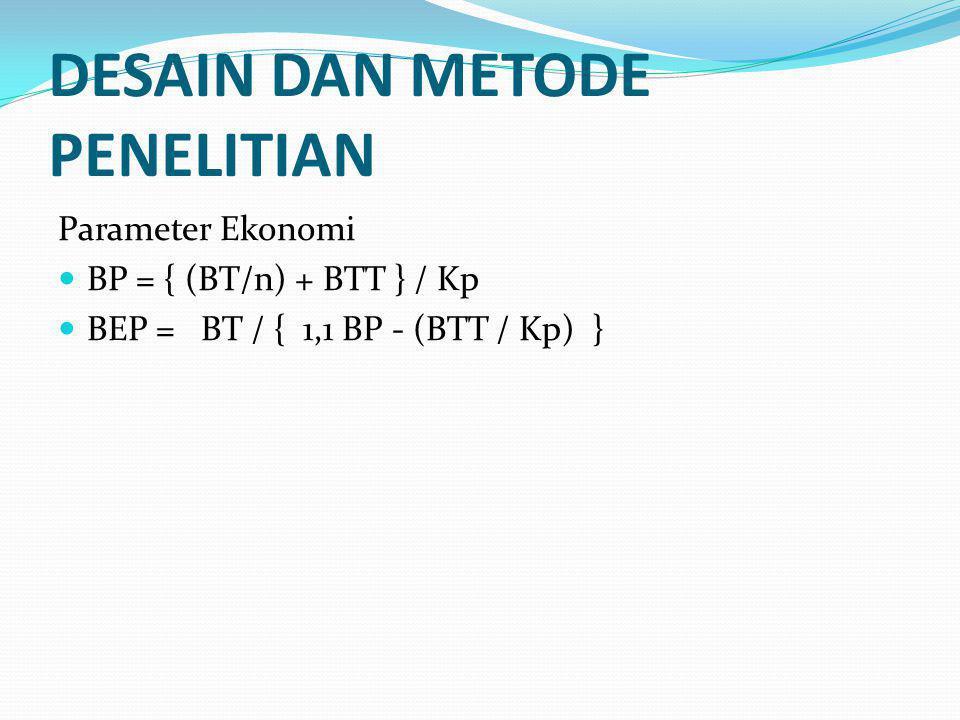 DESAIN DAN METODE PENELITIAN Parameter Ekonomi BP = { (BT/n) + BTT } / Kp BEP = BT / { 1,1 BP - (BTT / Kp) }