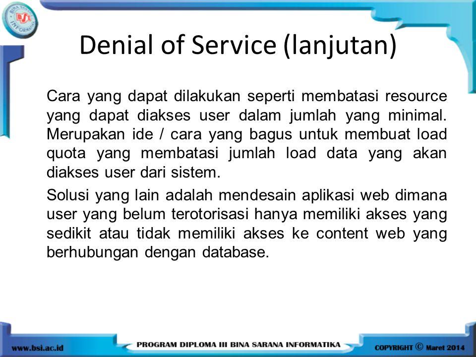 Denial of Service (lanjutan) Cara yang dapat dilakukan seperti membatasi resource yang dapat diakses user dalam jumlah yang minimal. Merupakan ide / c