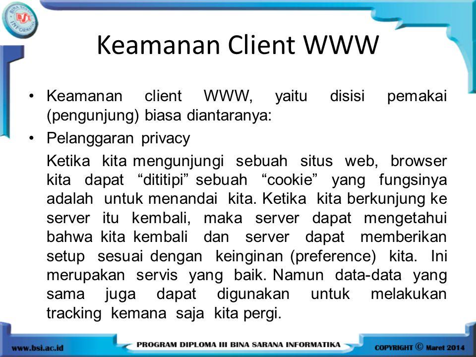 Keamanan Client WWW Keamanan client WWW, yaitu disisi pemakai (pengunjung) biasa diantaranya: Pelanggaran privacy Ketika kita mengunjungi sebuah situs