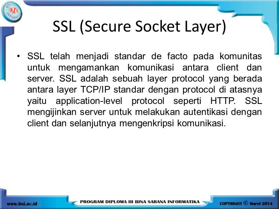 SSL (Secure Socket Layer) SSL telah menjadi standar de facto pada komunitas untuk mengamankan komunikasi antara client dan server. SSL adalah sebuah l