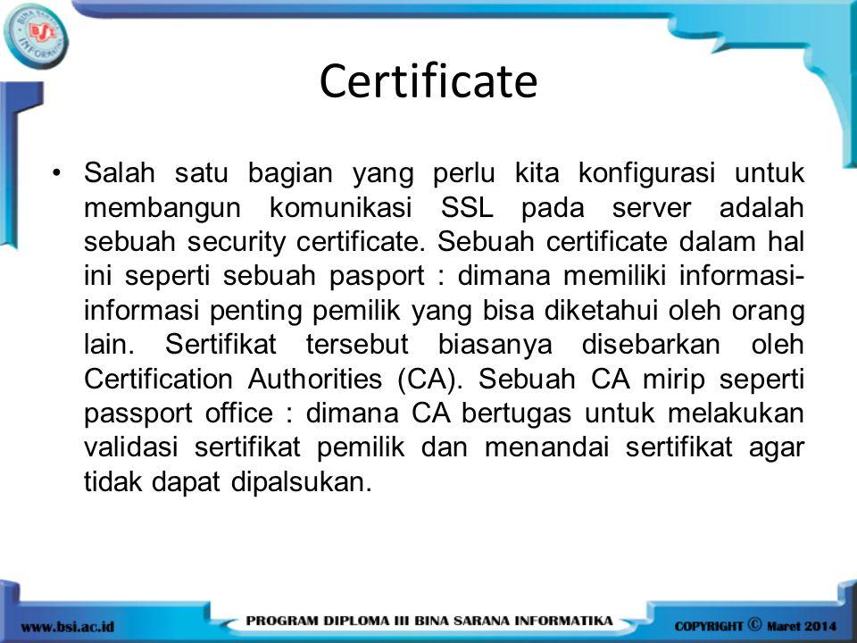 Certificate Salah satu bagian yang perlu kita konfigurasi untuk membangun komunikasi SSL pada server adalah sebuah security certificate. Sebuah certif