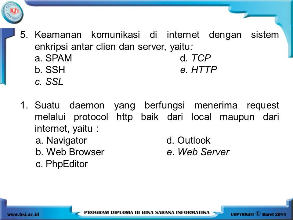 5.Keamanan komunikasi di internet dengan sistem enkripsi antar clien dan server, yaitu: a. SPAM d. TCP b. SSH e. HTTP c. SSL 1.Suatu daemon yang berfu