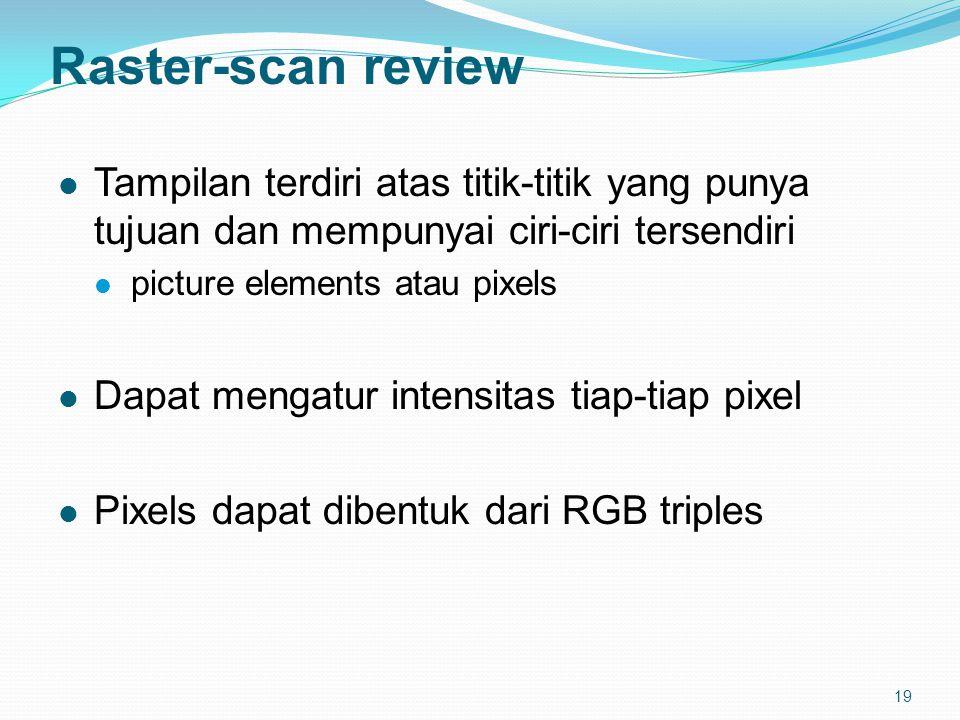 19 Raster-scan review Tampilan terdiri atas titik-titik yang punya tujuan dan mempunyai ciri-ciri tersendiri picture elements atau pixels Dapat mengatur intensitas tiap-tiap pixel Pixels dapat dibentuk dari RGB triples