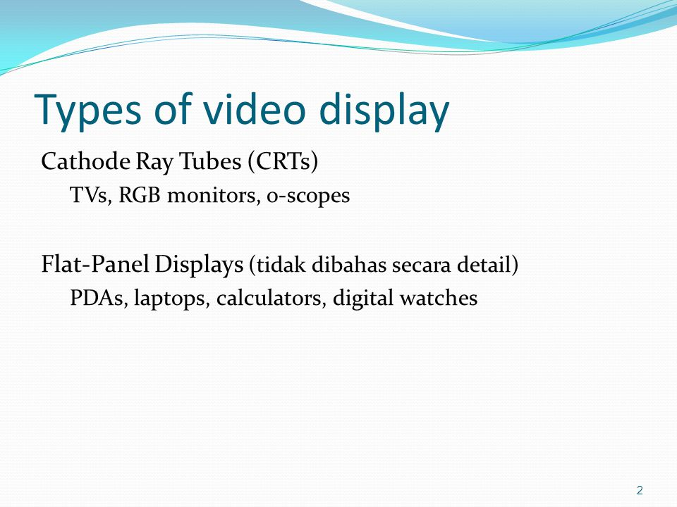 Types of video display Cathode Ray Tubes (CRTs) TVs, RGB monitors, o-scopes Flat-Panel Displays (tidak dibahas secara detail) PDAs, laptops, calculators, digital watches 2
