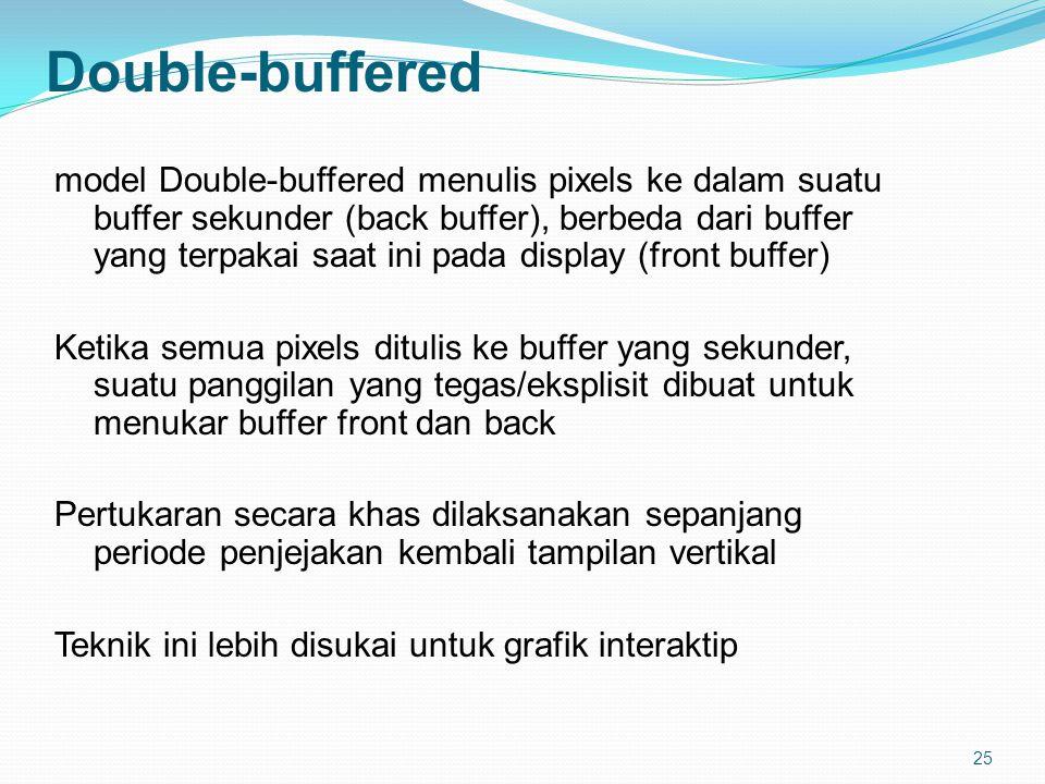 25 Double-buffered model Double-buffered menulis pixels ke dalam suatu buffer sekunder (back buffer), berbeda dari buffer yang terpakai saat ini pada display (front buffer) Ketika semua pixels ditulis ke buffer yang sekunder, suatu panggilan yang tegas/eksplisit dibuat untuk menukar buffer front dan back Pertukaran secara khas dilaksanakan sepanjang periode penjejakan kembali tampilan vertikal Teknik ini lebih disukai untuk grafik interaktip