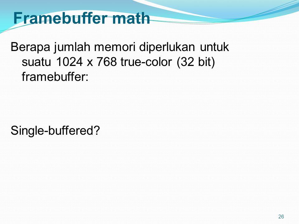 26 Framebuffer math Berapa jumlah memori diperlukan untuk suatu 1024 x 768 true-color (32 bit) framebuffer: Single-buffered