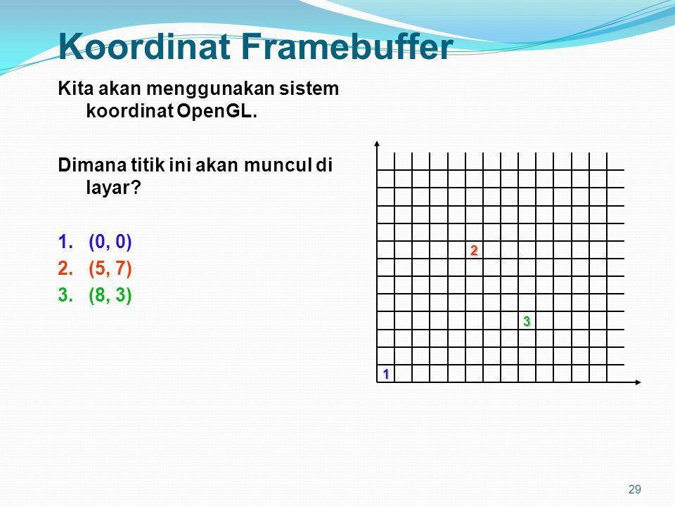 29 Koordinat Framebuffer Kita akan menggunakan sistem koordinat OpenGL.