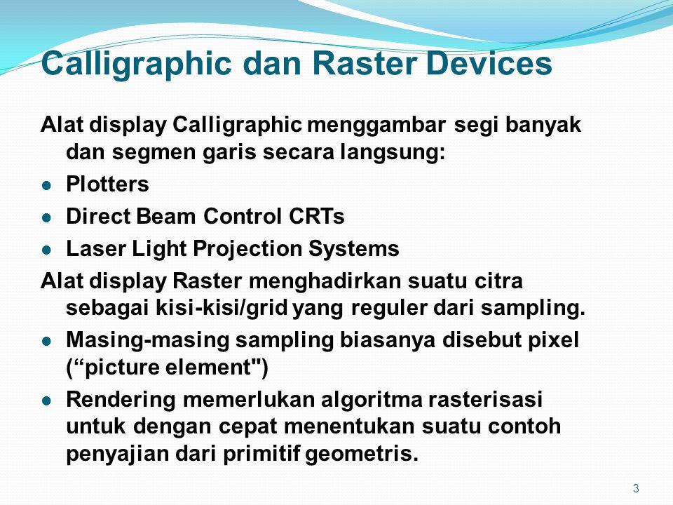 3 Calligraphic dan Raster Devices Alat display Calligraphic menggambar segi banyak dan segmen garis secara langsung: Plotters Direct Beam Control CRTs Laser Light Projection Systems Alat display Raster menghadirkan suatu citra sebagai kisi-kisi/grid yang reguler dari sampling.