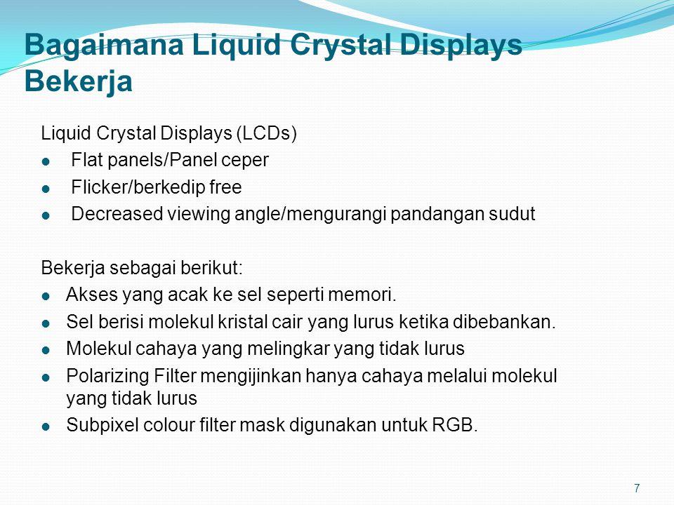 7 Bagaimana Liquid Crystal Displays Bekerja Liquid Crystal Displays (LCDs) Flat panels/Panel ceper Flicker/berkedip free Decreased viewing angle/mengurangi pandangan sudut Bekerja sebagai berikut: Akses yang acak ke sel seperti memori.