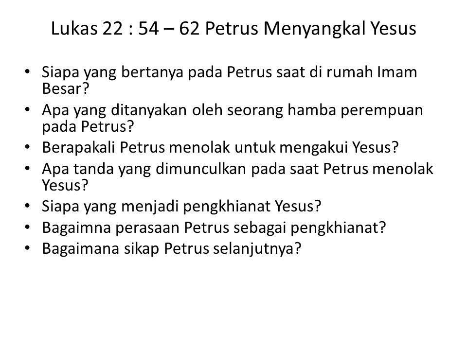 Lukas 22 : 54 – 62 Petrus Menyangkal Yesus Siapa yang bertanya pada Petrus saat di rumah Imam Besar? Apa yang ditanyakan oleh seorang hamba perempuan