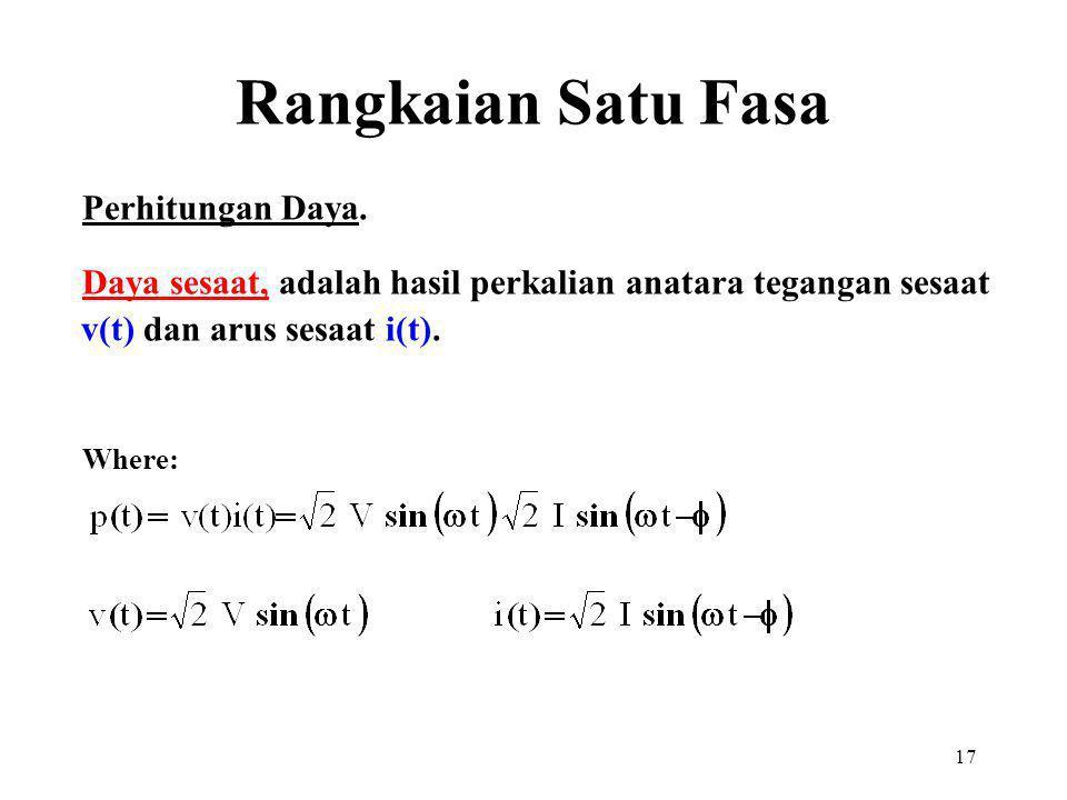 17 Perhitungan Daya. Daya sesaat, adalah hasil perkalian anatara tegangan sesaat v(t) dan arus sesaat i(t). Where: Rangkaian Satu Fasa