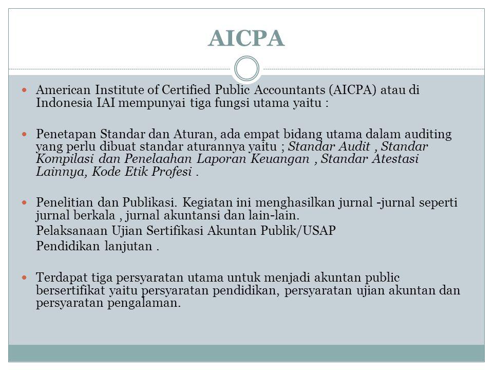 AICPA American Institute of Certified Public Accountants (AICPA) atau di Indonesia IAI mempunyai tiga fungsi utama yaitu : Penetapan Standar dan Aturan, ada empat bidang utama dalam auditing yang perlu dibuat standar aturannya yaitu ; Standar Audit, Standar Kompilasi dan Penelaahan Laporan Keuangan, Standar Atestasi Lainnya, Kode Etik Profesi.