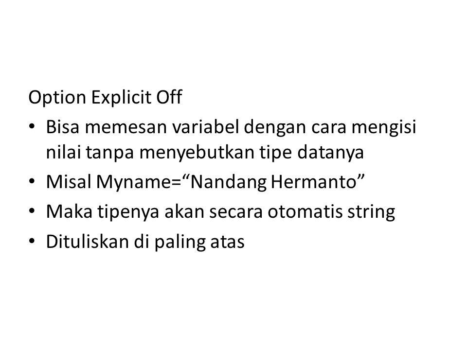 Option Explicit Off Bisa memesan variabel dengan cara mengisi nilai tanpa menyebutkan tipe datanya Misal Myname= Nandang Hermanto Maka tipenya akan secara otomatis string Dituliskan di paling atas