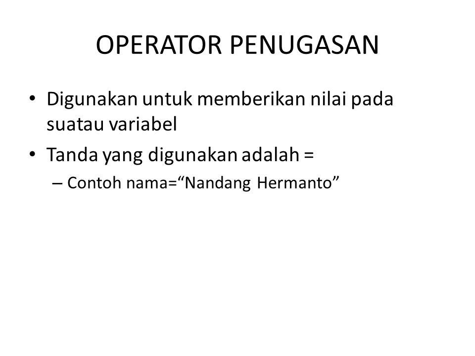 """OPERATOR PENUGASAN Digunakan untuk memberikan nilai pada suatau variabel Tanda yang digunakan adalah = – Contoh nama=""""Nandang Hermanto"""""""