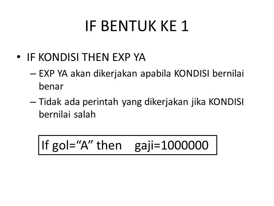 IF BENTUK KE 1 IF KONDISI THEN EXP YA – EXP YA akan dikerjakan apabila KONDISI bernilai benar – Tidak ada perintah yang dikerjakan jika KONDISI bernilai salah If gol= A then gaji=1000000