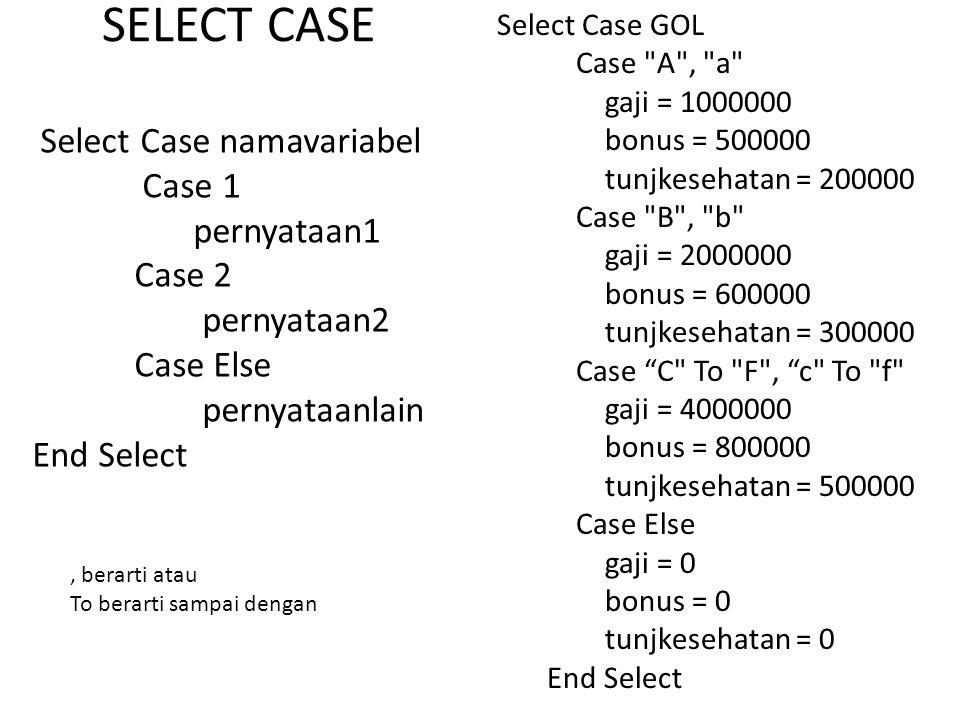 SELECT CASE Select Case GOL Case A , a gaji = 1000000 bonus = 500000 tunjkesehatan = 200000 Case B , b gaji = 2000000 bonus = 600000 tunjkesehatan = 300000 Case C To F , c To f gaji = 4000000 bonus = 800000 tunjkesehatan = 500000 Case Else gaji = 0 bonus = 0 tunjkesehatan = 0 End Select Select Case namavariabel Case 1 pernyataan1 Case 2 pernyataan2 Case Else pernyataanlain End Select, berarti atau To berarti sampai dengan