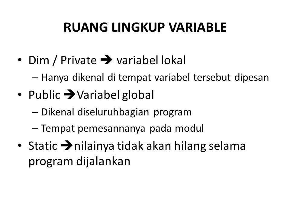 RUANG LINGKUP VARIABLE Dim / Private  variabel lokal – Hanya dikenal di tempat variabel tersebut dipesan Public  Variabel global – Dikenal diseluruhbagian program – Tempat pemesannanya pada modul Static  nilainya tidak akan hilang selama program dijalankan