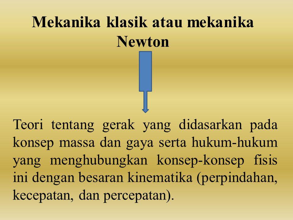 Mekanika klasik atau mekanika Newton Teori tentang gerak yang didasarkan pada konsep massa dan gaya serta hukum-hukum yang menghubungkan konsep-konsep