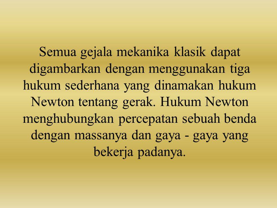 Semua gejala mekanika klasik dapat digambarkan dengan menggunakan tiga hukum sederhana yang dinamakan hukum Newton tentang gerak. Hukum Newton menghub