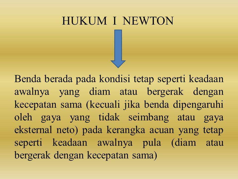 HUKUM I NEWTON Benda berada pada kondisi tetap seperti keadaan awalnya yang diam atau bergerak dengan kecepatan sama (kecuali jika benda dipengaruhi o