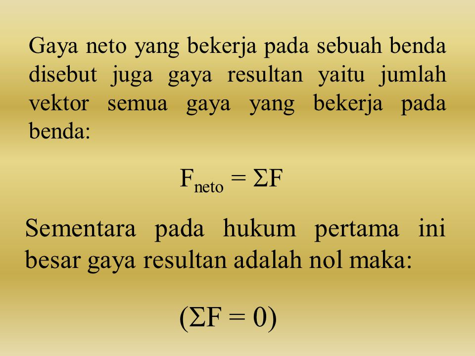 Gaya neto yang bekerja pada sebuah benda disebut juga gaya resultan yaitu jumlah vektor semua gaya yang bekerja pada benda: F neto =  F Sementara pad