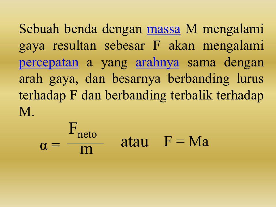 Sebuah benda dengan massa M mengalami gaya resultan sebesar F akan mengalami percepatan a yang arahnya sama dengan arah gaya, dan besarnya berbanding