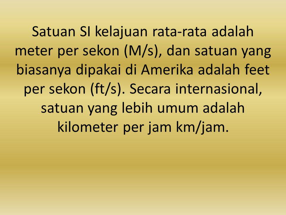Satuan SI kelajuan rata-rata adalah meter per sekon (M/s), dan satuan yang biasanya dipakai di Amerika adalah feet per sekon (ft/s). Secara internasio