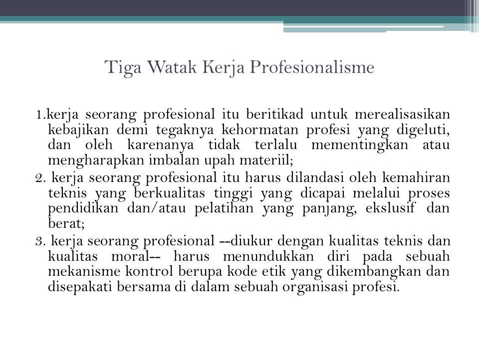 Tiga Watak Kerja Profesionalisme 1.kerja seorang profesional itu beritikad untuk merealisasikan kebajikan demi tegaknya kehormatan profesi yang digeluti, dan oleh karenanya tidak terlalu mementingkan atau mengharapkan imbalan upah materiil; 2.