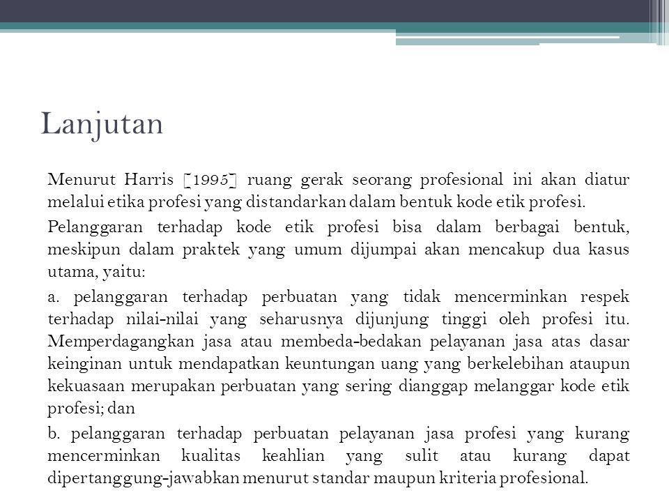 Lanjutan Menurut Harris [1995] ruang gerak seorang profesional ini akan diatur melalui etika profesi yang distandarkan dalam bentuk kode etik profesi.