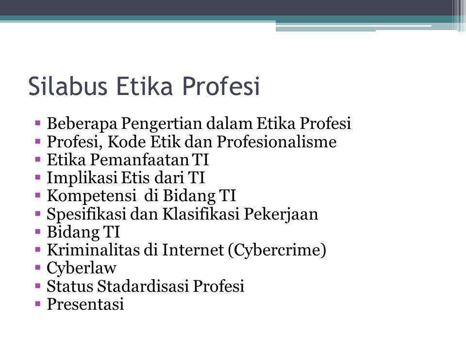Silabus Etika Profesi  Beberapa Pengertian dalam Etika Profesi  Profesi, Kode Etik dan Profesionalisme  Etika Pemanfaatan TI  Implikasi Etis dari TI  Kompetensi di Bidang TI  Spesifikasi dan Klasifikasi Pekerjaan  Bidang TI  Kriminalitas di Internet (Cybercrime)  Cyberlaw  Status Stadardisasi Profesi  Presentasi