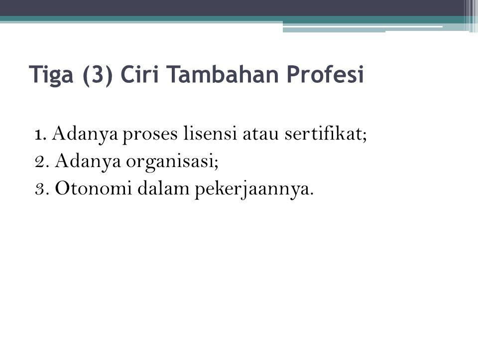 Tiga (3) Ciri Tambahan Profesi 1. Adanya proses lisensi atau sertifikat; 2.