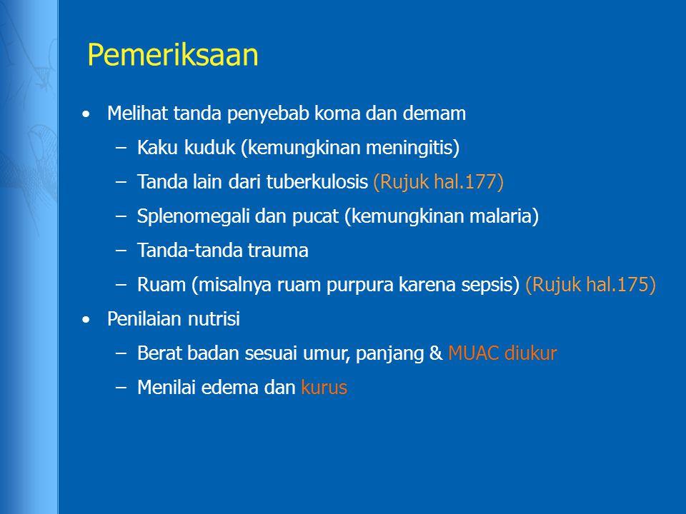 Pemeriksaan Melihat tanda penyebab koma dan demam –Kaku kuduk (kemungkinan meningitis) –Tanda lain dari tuberkulosis (Rujuk hal.177) –Splenomegali dan pucat (kemungkinan malaria) –Tanda-tanda trauma –Ruam (misalnya ruam purpura karena sepsis) (Rujuk hal.175) Penilaian nutrisi –Berat badan sesuai umur, panjang & MUAC diukur –Menilai edema dan kurus