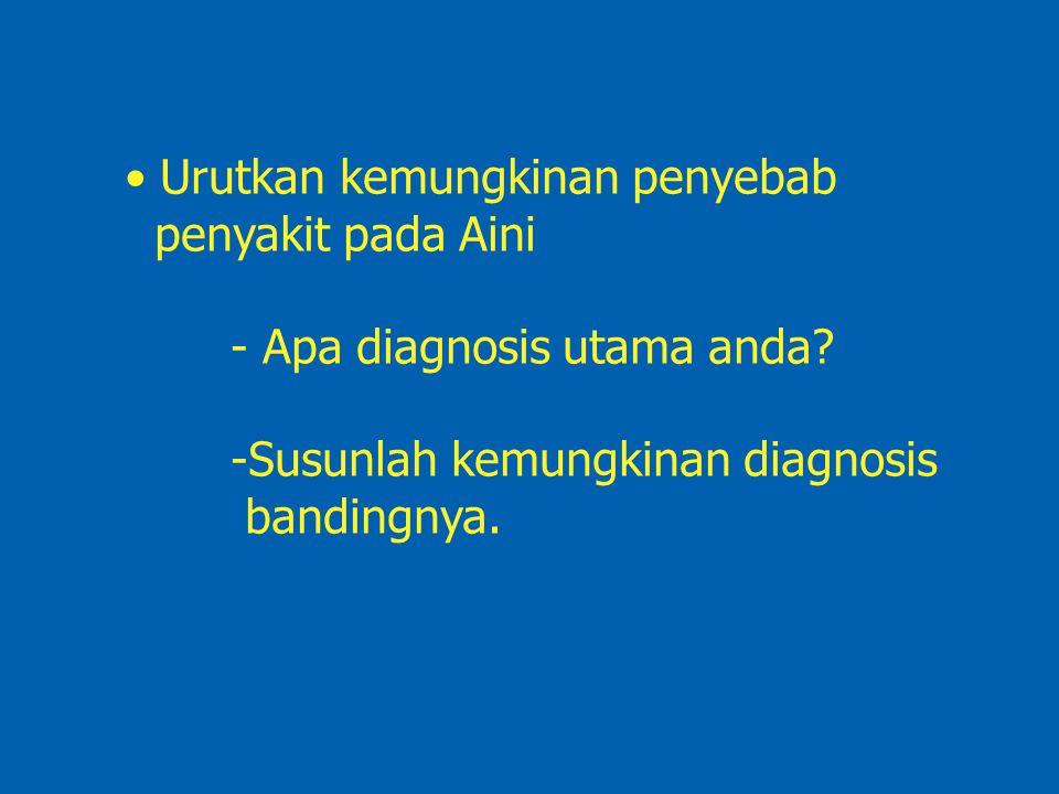 Urutkan kemungkinan penyebab penyakit pada Aini - Apa diagnosis utama anda? -Susunlah kemungkinan diagnosis bandingnya.