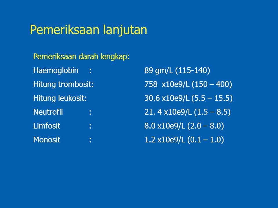 Pemeriksaan lanjutan Pemeriksaan darah lengkap: Haemoglobin:89 gm/L (115-140) Hitung trombosit:758 x10e9/L (150 – 400) Hitung leukosit:30.6 x10e9/L (5.5 – 15.5) Neutrofil:21.
