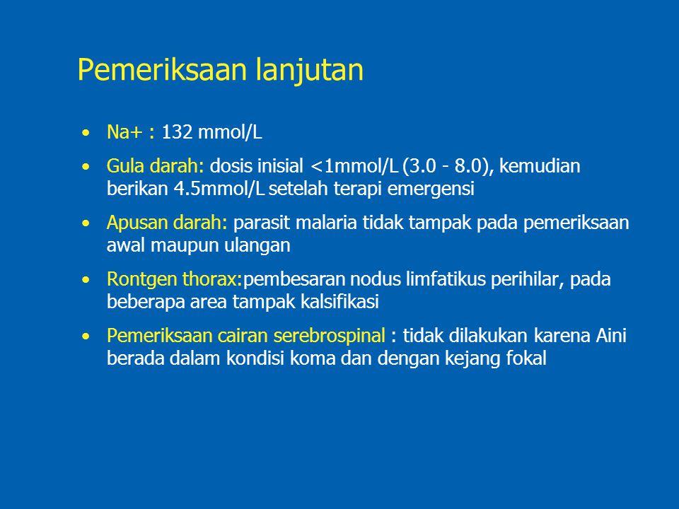 Pemeriksaan lanjutan Na+ : 132 mmol/L Gula darah: dosis inisial <1mmol/L (3.0 - 8.0), kemudian berikan 4.5mmol/L setelah terapi emergensi Apusan darah: parasit malaria tidak tampak pada pemeriksaan awal maupun ulangan Rontgen thorax:pembesaran nodus limfatikus perihilar, pada beberapa area tampak kalsifikasi Pemeriksaan cairan serebrospinal : tidak dilakukan karena Aini berada dalam kondisi koma dan dengan kejang fokal