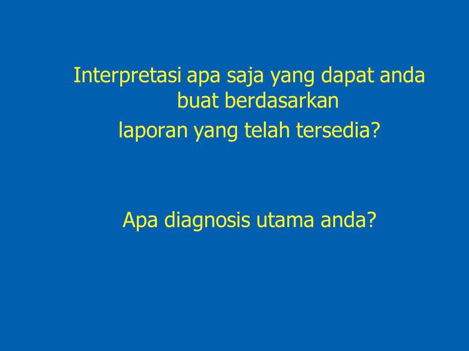 Interpretasi apa saja yang dapat anda buat berdasarkan laporan yang telah tersedia? Apa diagnosis utama anda?