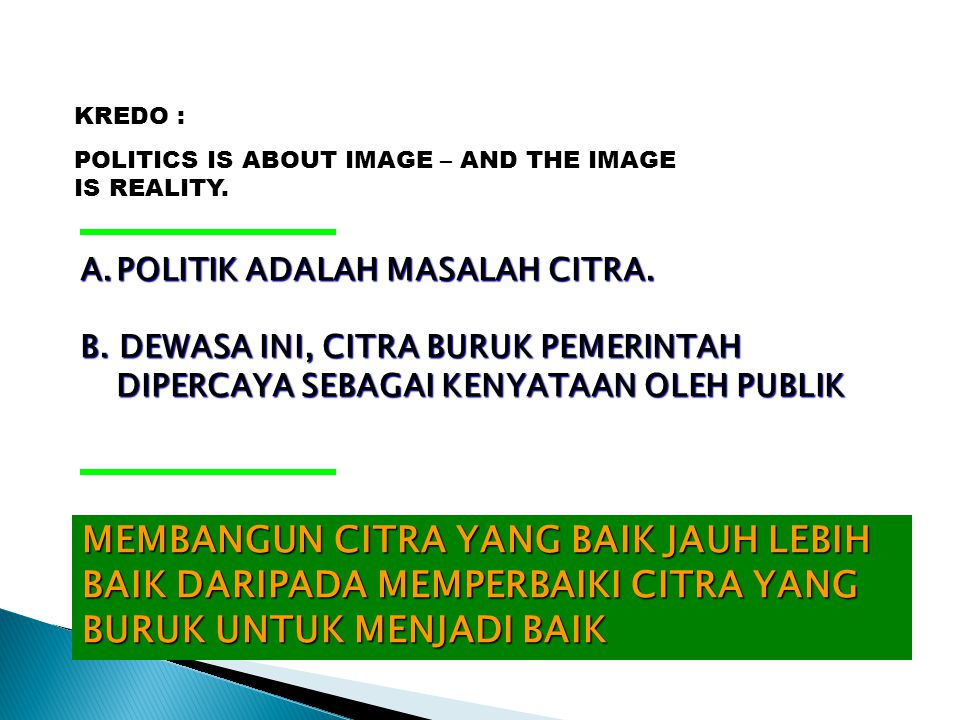 KREDO : POLITICS IS ABOUT IMAGE – AND THE IMAGE IS REALITY. A.POLITIK ADALAH MASALAH CITRA. B. DEWASA INI, CITRA BURUK PEMERINTAH DIPERCAYA SEBAGAI KE