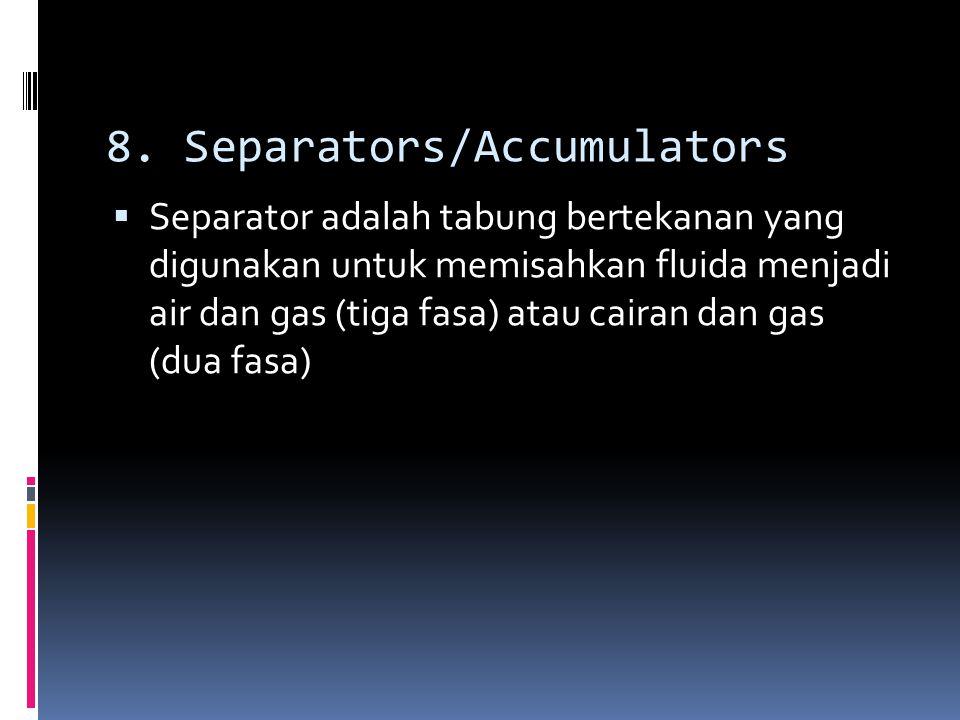 8. Separators/Accumulators  Separator adalah tabung bertekanan yang digunakan untuk memisahkan fluida menjadi air dan gas (tiga fasa) atau cairan dan