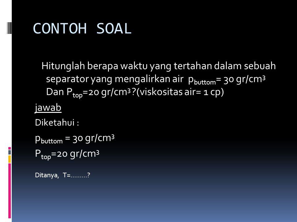 CONTOH SOAL Hitunglah berapa waktu yang tertahan dalam sebuah separator yang mengalirkan air p buttom = 30 gr/cm 3 Dan P top =20 gr/cm 3 ?(viskositas