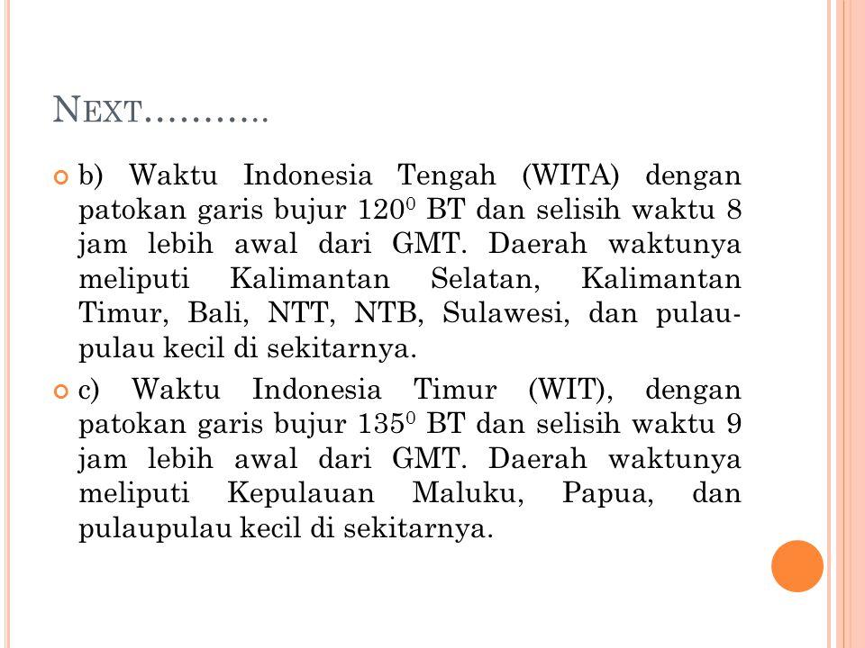 N EXT ……….. b) Waktu Indonesia Tengah (WITA) dengan patokan garis bujur 120 0 BT dan selisih waktu 8 jam lebih awal dari GMT. Daerah waktunya meliputi