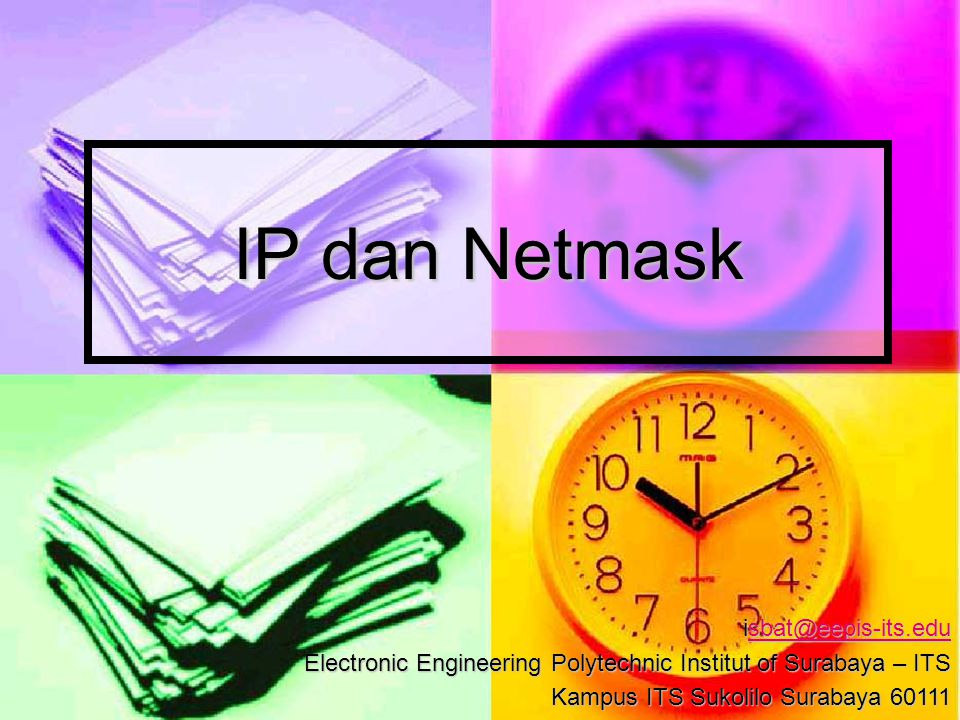 IP dan Netmask isbat@eepis-its.edu sbat@eepis-its.edu Electronic Engineering Polytechnic Institut of Surabaya – ITS Kampus ITS Sukolilo Surabaya 60111