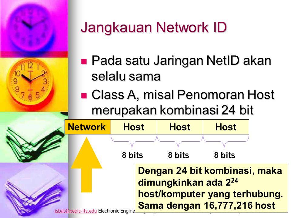 isbat@eepis-its.eduisbat@eepis-its.edu Electronic Engineering Polytechnic Institut of Surabaya – ITS Kampus ITS Sukolilo 60111 isbat@eepis-its.edu Jangkauan Network ID Pada satu Jaringan NetID akan selalu sama Pada satu Jaringan NetID akan selalu sama Class A, misal Penomoran Host merupakan kombinasi 24 bit Class A, misal Penomoran Host merupakan kombinasi 24 bit NetworkHost 8 bits Dengan 24 bit kombinasi, maka dimungkinkan ada 2 24 host/komputer yang terhubung.