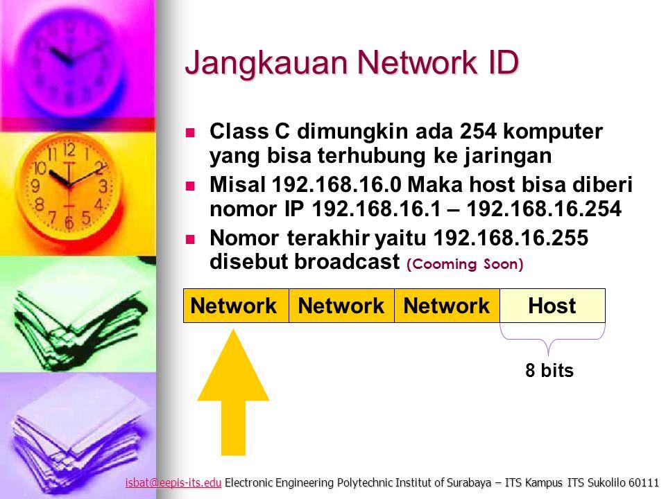 isbat@eepis-its.eduisbat@eepis-its.edu Electronic Engineering Polytechnic Institut of Surabaya – ITS Kampus ITS Sukolilo 60111 isbat@eepis-its.edu Jangkauan Network ID Class C dimungkin ada 254 komputer yang bisa terhubung ke jaringan Misal 192.168.16.0 Maka host bisa diberi nomor IP 192.168.16.1 – 192.168.16.254 Nomor terakhir yaitu 192.168.16.255 disebut broadcast (Cooming Soon) Network Host 8 bits