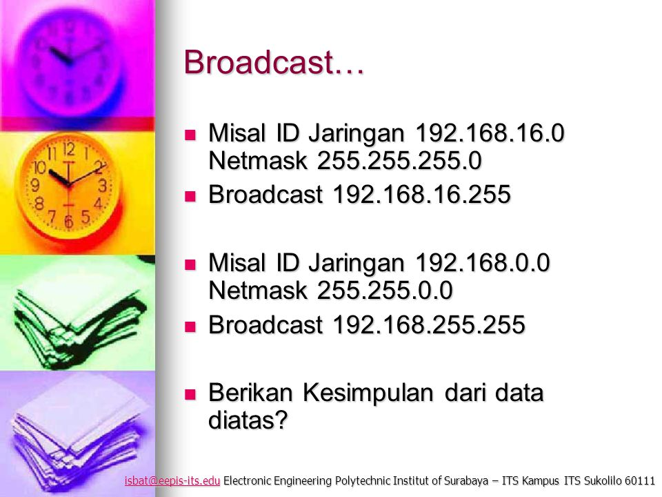 isbat@eepis-its.eduisbat@eepis-its.edu Electronic Engineering Polytechnic Institut of Surabaya – ITS Kampus ITS Sukolilo 60111 isbat@eepis-its.edu Broadcast… Misal ID Jaringan 192.168.16.0 Netmask 255.255.255.0 Misal ID Jaringan 192.168.16.0 Netmask 255.255.255.0 Broadcast 192.168.16.255 Broadcast 192.168.16.255 Misal ID Jaringan 192.168.0.0 Netmask 255.255.0.0 Misal ID Jaringan 192.168.0.0 Netmask 255.255.0.0 Broadcast 192.168.255.255 Broadcast 192.168.255.255 Berikan Kesimpulan dari data diatas.