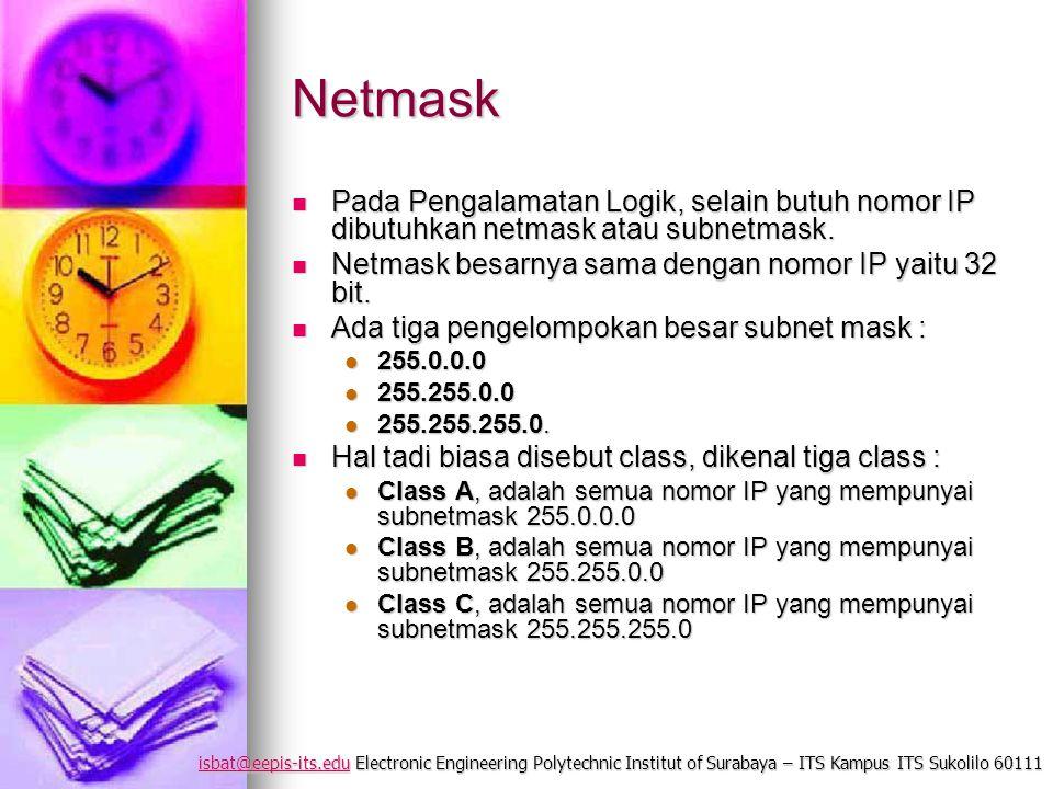 isbat@eepis-its.eduisbat@eepis-its.edu Electronic Engineering Polytechnic Institut of Surabaya – ITS Kampus ITS Sukolilo 60111 isbat@eepis-its.edu Netmask Pada Pengalamatan Logik, selain butuh nomor IP dibutuhkan netmask atau subnetmask.