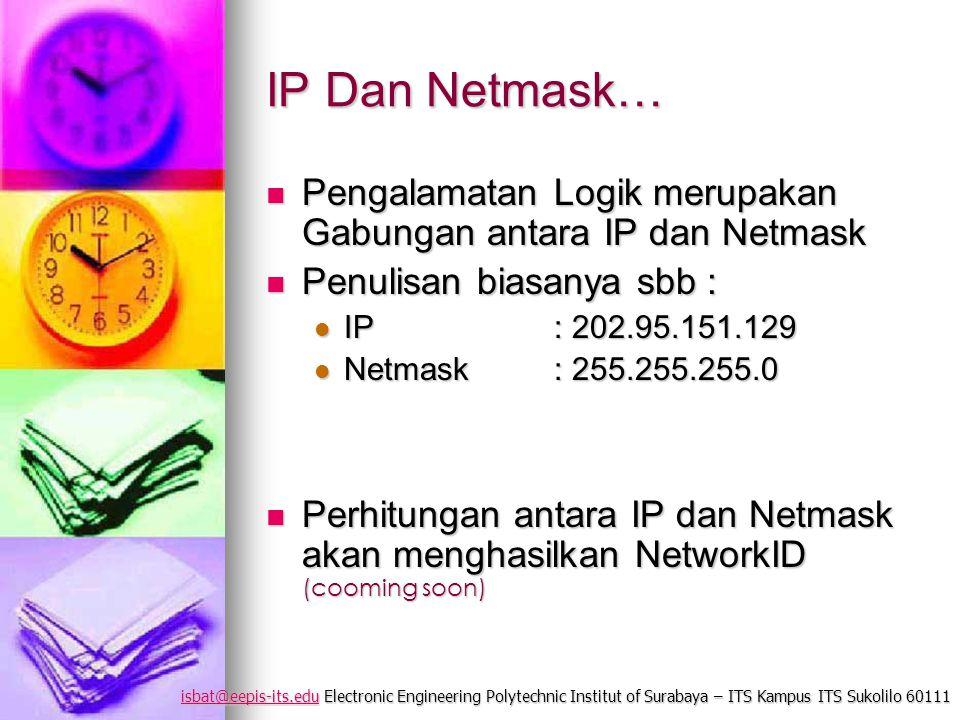 isbat@eepis-its.eduisbat@eepis-its.edu Electronic Engineering Polytechnic Institut of Surabaya – ITS Kampus ITS Sukolilo 60111 isbat@eepis-its.edu IP Dan Netmask… Pengalamatan Logik merupakan Gabungan antara IP dan Netmask Pengalamatan Logik merupakan Gabungan antara IP dan Netmask Penulisan biasanya sbb : Penulisan biasanya sbb : IP : 202.95.151.129 IP : 202.95.151.129 Netmask: 255.255.255.0 Netmask: 255.255.255.0 Perhitungan antara IP dan Netmask akan menghasilkan NetworkID (cooming soon) Perhitungan antara IP dan Netmask akan menghasilkan NetworkID (cooming soon)