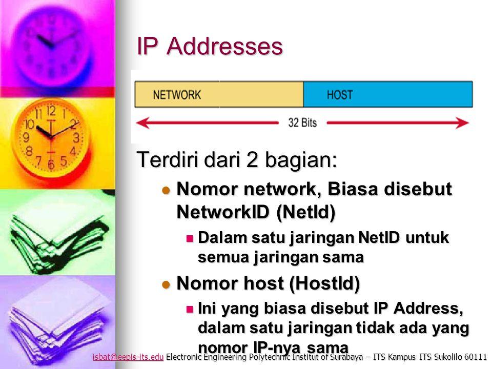 isbat@eepis-its.eduisbat@eepis-its.edu Electronic Engineering Polytechnic Institut of Surabaya – ITS Kampus ITS Sukolilo 60111 isbat@eepis-its.edu IP Addresses Terdiri dari 2 bagian: Nomor network, Biasa disebut NetworkID (NetId) Nomor network, Biasa disebut NetworkID (NetId) Dalam satu jaringan NetID untuk semua jaringan sama Dalam satu jaringan NetID untuk semua jaringan sama Nomor host (HostId) Nomor host (HostId) Ini yang biasa disebut IP Address, dalam satu jaringan tidak ada yang nomor IP-nya sama Ini yang biasa disebut IP Address, dalam satu jaringan tidak ada yang nomor IP-nya sama