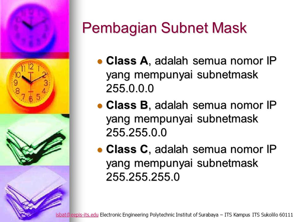isbat@eepis-its.eduisbat@eepis-its.edu Electronic Engineering Polytechnic Institut of Surabaya – ITS Kampus ITS Sukolilo 60111 isbat@eepis-its.edu Pembagian Subnet Mask Netmask Class A Netmask Class C 1111111100000000 11111111 00000000 11111111 00000000  Misal 192.168.2.3 dan netmask 255.255.255.0  yang bitnya 1 pada netmask berarti pada IP itulah NetID komputer kita.