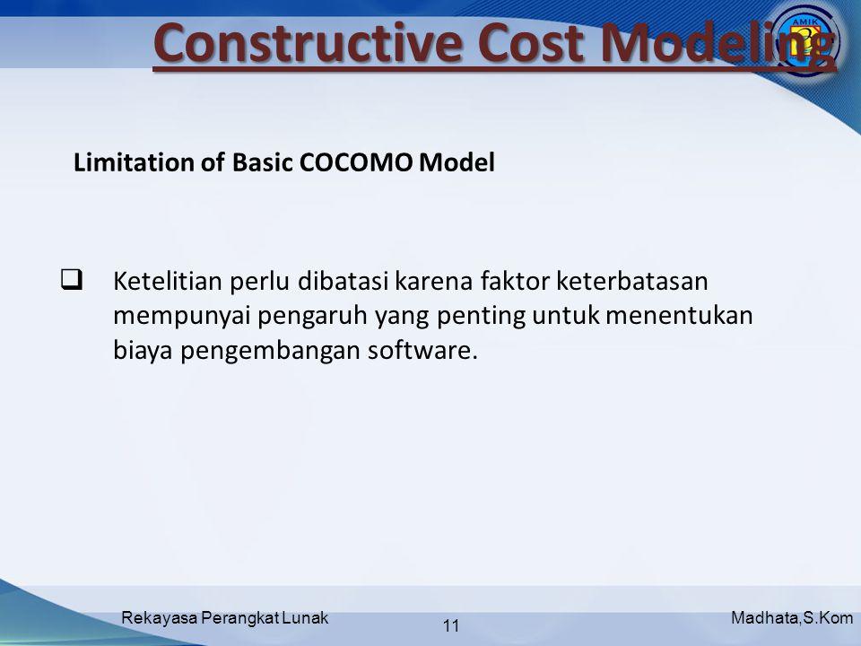 Madhata,S.KomRekayasa Perangkat Lunak 11 Limitation of Basic COCOMO Model Constructive Cost Modeling  Ketelitian perlu dibatasi karena faktor keterbatasan mempunyai pengaruh yang penting untuk menentukan biaya pengembangan software.