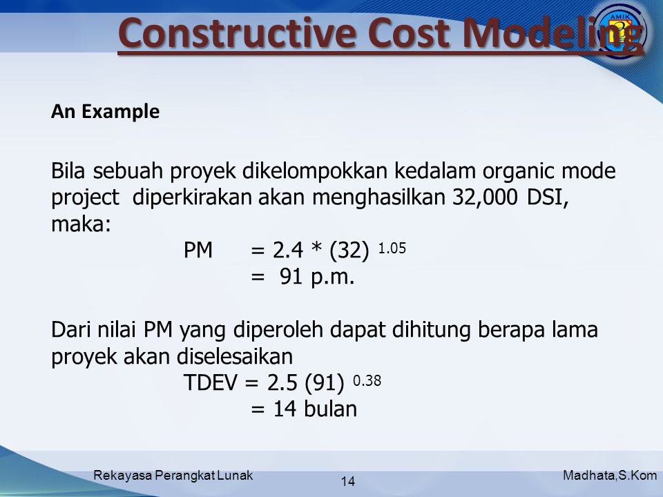 Madhata,S.KomRekayasa Perangkat Lunak 14 Constructive Cost Modeling Bila sebuah proyek dikelompokkan kedalam organic mode project diperkirakan akan menghasilkan 32,000 DSI, maka: PM = 2.4 * (32) 1.05 = 91 p.m.